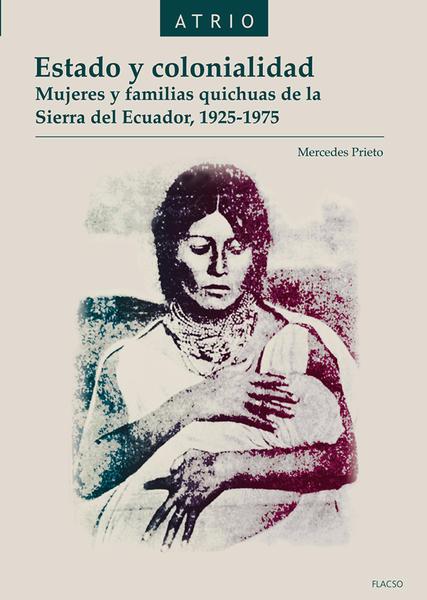 Estado y colonialidad. Mujeres y familias quichuas de la Sierra del Ecuador, 1925-1975.