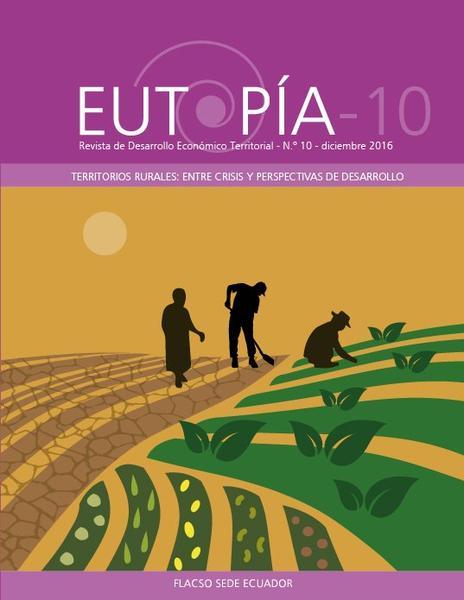 EUTOPÍA 10. Revista de Desarrollo Económico Territorial.  Territorios rurales: entre crisis y perspectivas de desarrollo