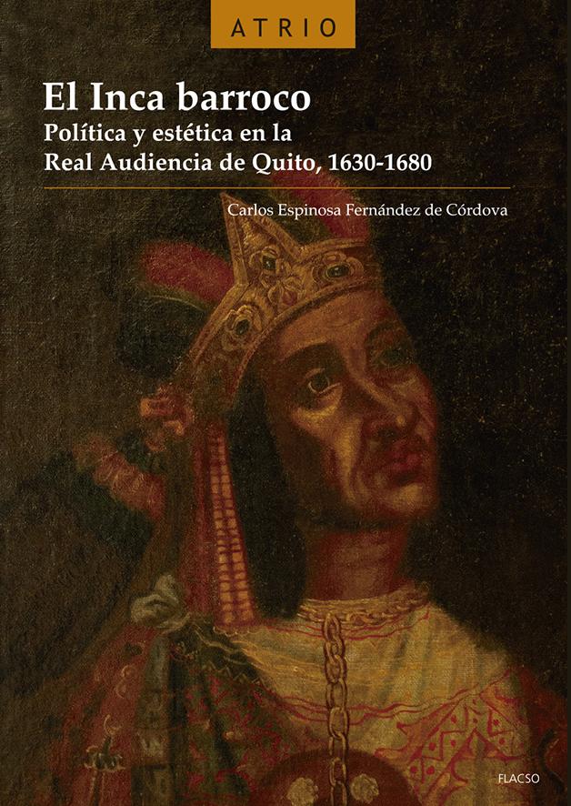 El Inca barroco. Política y estética en la Real Audiencia de Quito, 1630-1680.