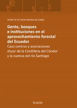 Gente, bosques e instituciones en el aprovechamiento forestal del Ecuador. Caso centros y asociaciones shuar de la Cordillera del Cóndor y la cuenca del río Santiago